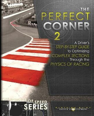 The Perfect Corner 2  A Driver's Step-By-Step Guide to Optimizing Complex Sections Through the Physics of Racing
