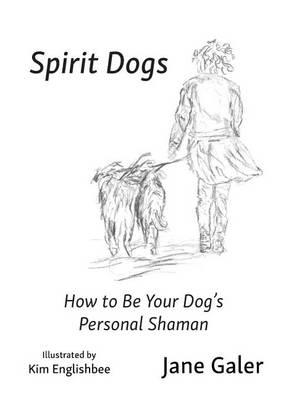Spirit Dogs: How to Be Your Dog's Personal Shaman