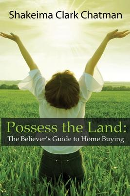Possess the Land: The Believer's Guide to Home Buying