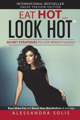 Eat Hot…Look Hot(tm)️, Secret Strategies to Lose Weight Quickly : Burn More Fat and Boost Your Metabolism at Any Age! Sneak Preview Edition – Alessandra Solis