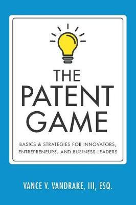 The Patent Game  Basics & Strategies for Innovators, Entrepreneurs, and Business Leaders