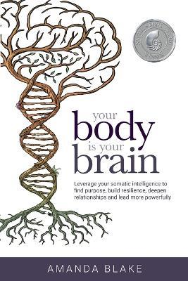 Your Body is Your Brain : Leverage Your Somatic Intelligence to Find Purpose, Build Resilience, Deepen Relationships and Lead More Powerfully