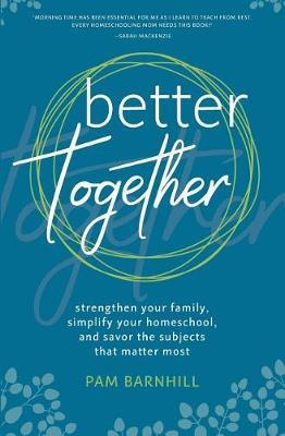 Better Together : Strengthen Your Family, Simplify Your Homeschool, and Savor the Subjects That Matter Most