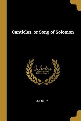 Canticles, or Song of Solomon
