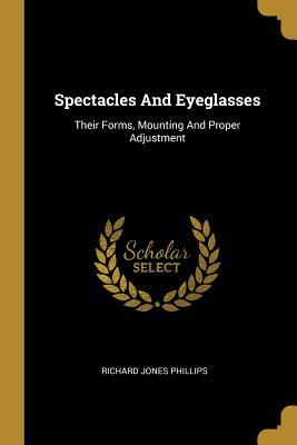 Spectacles And Eyeglasses  Their Forms, Mounting And Proper Adjustment