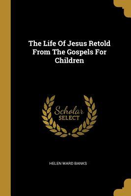The Life Of Jesus Retold From The Gospels For Children