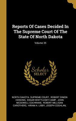 Reports Of Cases Decided In The Supreme Court Of The State Of North Dakota; Volume 35