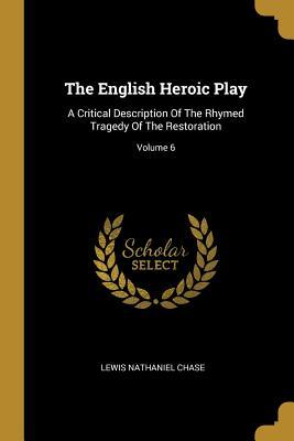 The English Heroic Play  A Critical Description Of The Rhymed Tragedy Of The Restoration; Volume 6