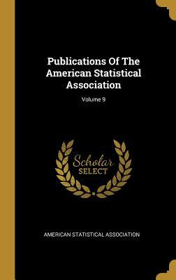Publications Of The American Statistical Association; Volume 9