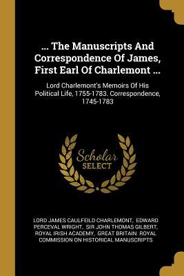 ... The Manuscripts And Correspondence Of James, First Earl Of Charlemont ...  Lord Charlemont's Memoirs Of His Political Life, 1755-1783. Correspondence, 1745-1783