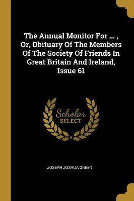 The Annual Monitor For ..., Or, Obituary Of The Members Of The Society Of Friends In Great Britain And Ireland, Issue 61