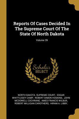 Reports Of Cases Decided In The Supreme Court Of The State Of North Dakota; Volume 39