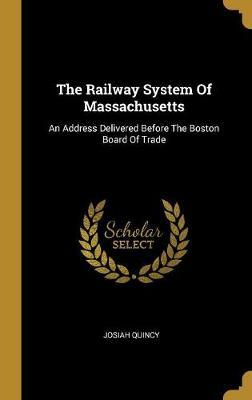 The Railway System Of Massachusetts  An Address Delivered Before The Boston Board Of Trade