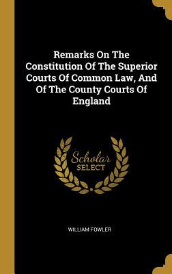 Remarks On The Constitution Of The Superior Courts Of Common Law, And Of The County Courts Of England