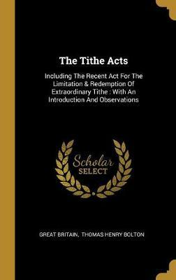 The Tithe Acts  Including The Recent Act For The Limitation & Redemption Of Extraordinary Tithe With An Introduction And Observations