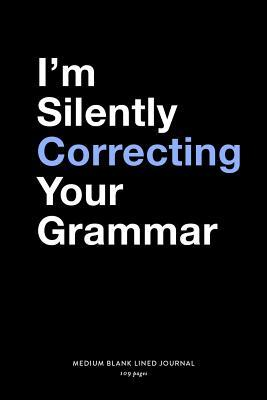I'm Silently Correcting Your Grammar, Medium Blank Lined Journal, 109 Pages