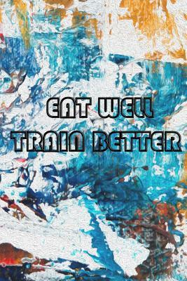 Eat Well . Train Better  Workout Planners Exercise Journal Fitness Activity Tracker for Weight Loss (6x 9, 99 pages)