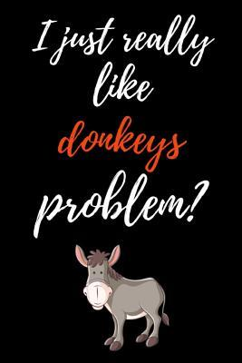 I Just Really Like Donkeys, Problem?  Funny Journal / Notebook / Notepad, Gifts For Donkey Lovers (Lined, 6 x 9)