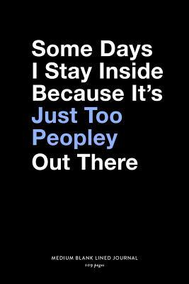 Some Days I Stay Inside Because It's Just Too Peopley Out There, Medium Blank Lined Journal, 109 Pages