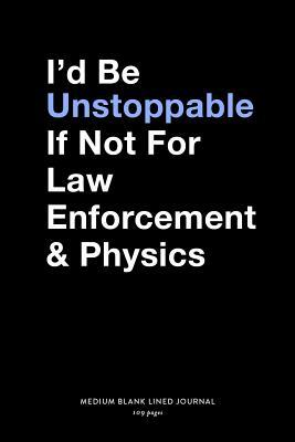 I'd Be Unstoppable If Not For Law Enforcement & Physica, Medium Blank Lined Journal, 109 Pages