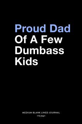 Proud Dad Of A Few Dumbass Kids, Medium Blank Lined Journal, 109 Pages