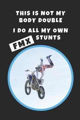 This Is Not My Body Double. I Do All My Own FMX Stunts  FMX Novelty Lined Notebook / Journal To Write In Perfect Gift Item (6 x 9 inches)