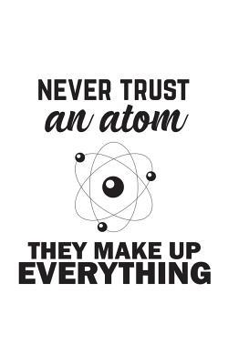 Never Trust An Atom They Make Up Everything Never Trust An Atom They Make Up Everyth 9781072453871