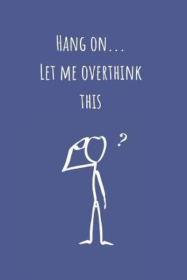 Hang On...Let Me Overthink This  Notebook Journal (6x9). Overthinkers. Stickman