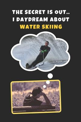 The Secret Is Out.. I Day Dream About Water Skiing  Novelty Lined Notebook / Journal To Write In Perfect Gift Item (6 x 9 inches)
