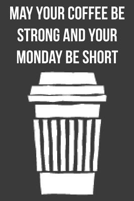 May Your Coffee Be Strong and Your Monday Be Short  Lined Journal The Thoughtful Gift Card Alternative