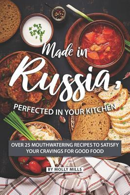 Made in Russia, Perfected in your Kitchen  Over 25 Mouthwatering Recipes to Satisfy your Cravings for Good Food