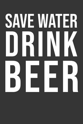 Save Water Drink Beer  Beer Notebook 120 Lined Pages (6 x 9)