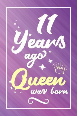 11 Years Ago Queen Was Born  Lined Journal / Notebook - Cute and Funny 11 yr Old Gift, Fun And Practical Alternative to a Card - 11th Birthday Gifts For Women