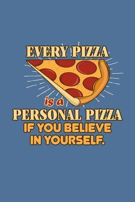 Every Pizza is a personal Pizza if you believe in yourself.  Blank Line College Ruled Notebook / Journal (6 x 9 110 blank pages)