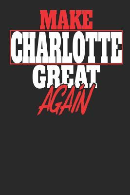 Make Charlotte Great Again  Charlotte Notebook Charlotte Vacation Journal Handlettering Diary I Logbook 110 White Dot Grid Pages 6 x 9