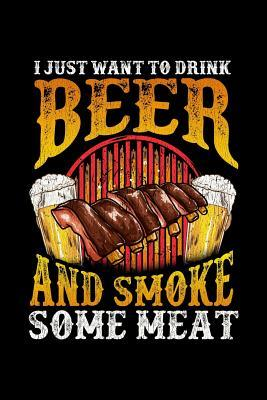 I Just Want to Drink Beer And Smoke Some Meat  Funny BBQ, College Ruled Lined Paper, 120 pages, 6 x 9