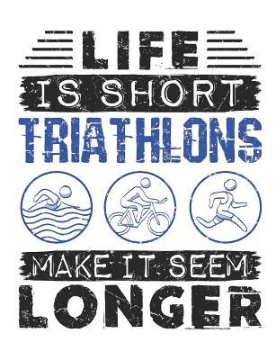 Life Is Short Triathlons Make It Seem Longer  Triathlon Notebook, Blank Paperback Book For Triathlete To Write In, 150 pages, college ruled