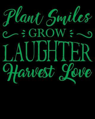 Plant Smiles Grow Laughter Harvest Love : Perfect Garden Journal For All Your Gardening Activities & Projects. 8 x 10 120 pages