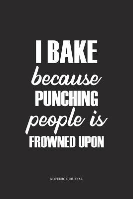 I Bake Because Punching People Is Frowned Upon  A 6x9 Inch Matte Softcover Diary Notebook For Bakers, Chef or Foodies With 120 Blank Lined Pages