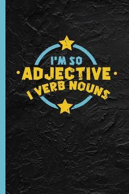 I'm So Adjective I Verb Nouns  Funny Grammar Notebook & Journal Or Diary Gift for English Teachers, Graph Paper (120 Pages, 6x9)
