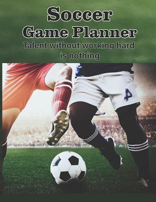 Soccer Game Planner, Talent Without Working Hard is Nothing  Organizer and Planner for Coaches Featuring Calendar, Roster, and Blank Field Pages Strategies For All Ages