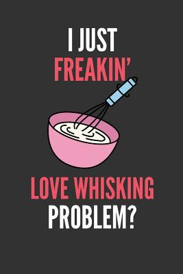 I Just Freakin' Love Whisking  Lover's Lined Notebook Journal 110 Pages Great Gift