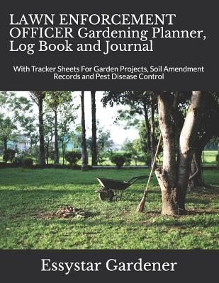 LAWN ENFORCEMENT OFFICER Gardening Planner, Log Book and Journal  With Tracker Sheets For Garden Projects, Soil Amendment Records and Pest Disease Control
