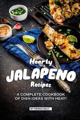 Hearty Jalapeno Recipes  A Complete Cookbook of Dish Ideas with HEAT!