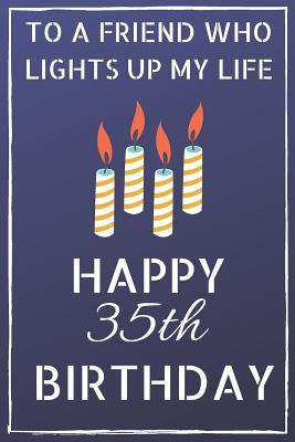 To a friend who lights up my life Happy 35th Birthday  Happy 35th Birthday Journal / Notebook / Diary / USA Gift (6 x 9 - 110 Blank Lined Pages)