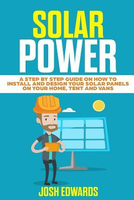 Solar Power  A Step by Step Guide on How to Install and Design Your Solar Panels on Your Home, Tent and Vans