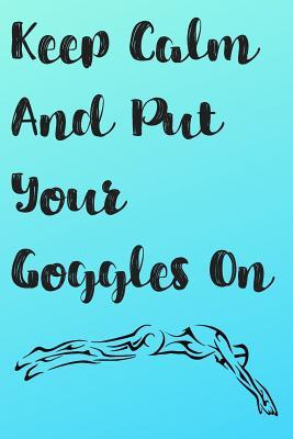 Keep Calm And Put Your Goggles On  Blank Lined Journal For Swimmers Notebook Gift Idea