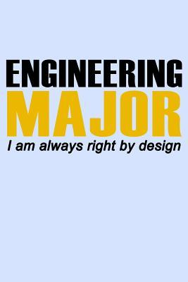 Engineering Major I Am Always Right  Design  Funny Journal and Notebook for Boys Girls Men and Women of All Ages. Lined Paper Note Book.