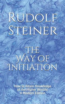 The Way of Initiation  How to Attain Knowledge of the Higher Worlds A Modern Edition