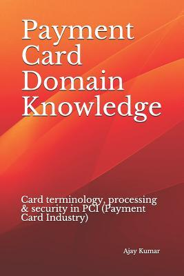 Payment Card Domain Knowledge  Card terminology, processing & security in PCI (Payment Card Industry)